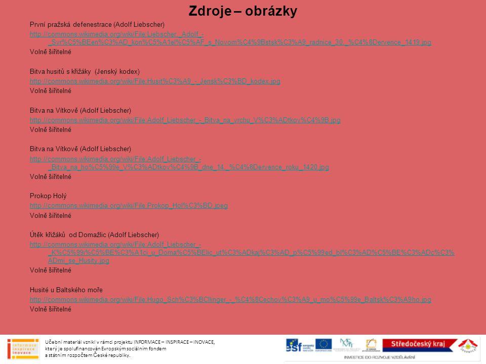 První pražská defenestrace (Adolf Liebscher) http://commons.wikimedia.org/wiki/File:Liebscher,_Adolf_- _Svr%C5%BEen%C3%AD_kon%C5%A1el%C5%AF_s_Novom%C4%9Bstsk%C3%A9_radnice_30._%C4%8Dervence_1419.jpg Volně šiřitelné Bitva husitů s křižáky (Jenský kodex) http://commons.wikimedia.org/wiki/File:Husit%C3%A9_-_Jensk%C3%BD_kodex.jpg Volně šiřitelné Bitva na Vítkově (Adolf Liebscher) http://commons.wikimedia.org/wiki/File:Adolf_Liebscher_-_Bitva_na_vrchu_V%C3%ADtkov%C4%9B.jpg Volně šiřitelné Bitva na Vítkově (Adolf Liebscher) http://commons.wikimedia.org/wiki/File:Adolf_Liebscher_- _Bitva_na_ho%C5%99e_V%C3%ADtkov%C4%9B_dne_14._%C4%8Dervence_roku_1420.jpg Volně šiřitelné Prokop Holý http://commons.wikimedia.org/wiki/File:Prokop_Hol%C3%BD.jpeg Volně šiřitelné Útěk křižáků od Domažlic (Adolf Liebscher) http://commons.wikimedia.org/wiki/File:Adolf_Liebscher_- _K%C5%99i%C5%BE%C3%A1ci_u_Doma%C5%BElic_ut%C3%ADkaj%C3%AD_p%C5%99ed_bl%C3%AD%C5%BE%C3%ADc%C3% ADmi_se_Husity.jpg Volně šiřitelné Husité u Baltského moře http://commons.wikimedia.org/wiki/File:Hugo_Sch%C3%BCllinger_-_%C4%8Cechov%C3%A9_u_mo%C5%99e_Baltsk%C3%A9ho.jpg Volně šiřitelné Učební materiál vznikl v rámci projektu INFORMACE – INSPIRACE – INOVACE, který je spolufinancován Evropským sociálním fondem a státním rozpočtem České republiky.