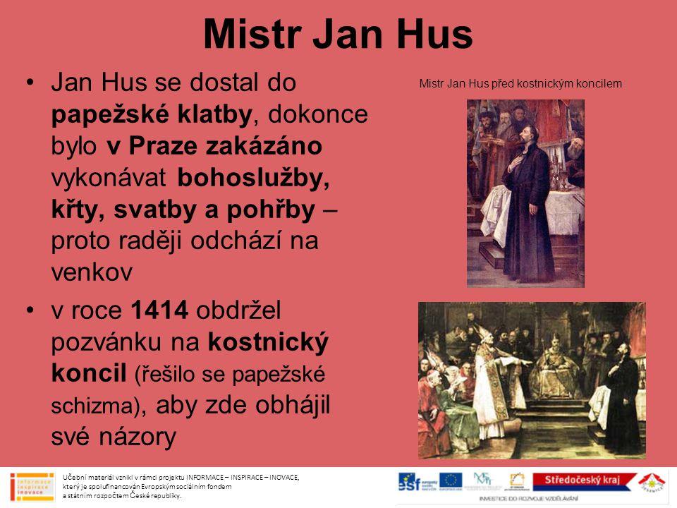 Mistr Jan Hus Jan Hus se dostal do papežské klatby, dokonce bylo v Praze zakázáno vykonávat bohoslužby, křty, svatby a pohřby – proto raději odchází na venkov v roce 1414 obdržel pozvánku na kostnický koncil (řešilo se papežské schizma), aby zde obhájil své názory Učební materiál vznikl v rámci projektu INFORMACE – INSPIRACE – INOVACE, který je spolufinancován Evropským sociálním fondem a státním rozpočtem České republiky.