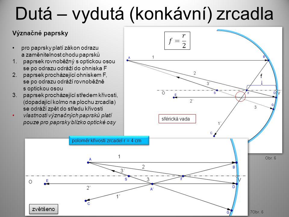 f Dutá – vydutá (konkávní) zrcadla Význačné paprsky pro paprsky platí zákon odrazu a zaměnitelnost chodu paprsků 1.paprsek rovnoběžný s optickou osou se po odrazu odráží do ohniska F 2.paprsek procházející ohniskem F, se po odrazu odráží rovnoběžně s optickou osou 3.paprsek procházející středem křivosti, (dopadající kolmo na plochu zrcadla) se odráží zpět do středu křivosti vlastnosti význačných paprsků platí pouze pro paprsky blízko optické osy poloměr křivosti zrcadel r = 4 cm 7Obr.