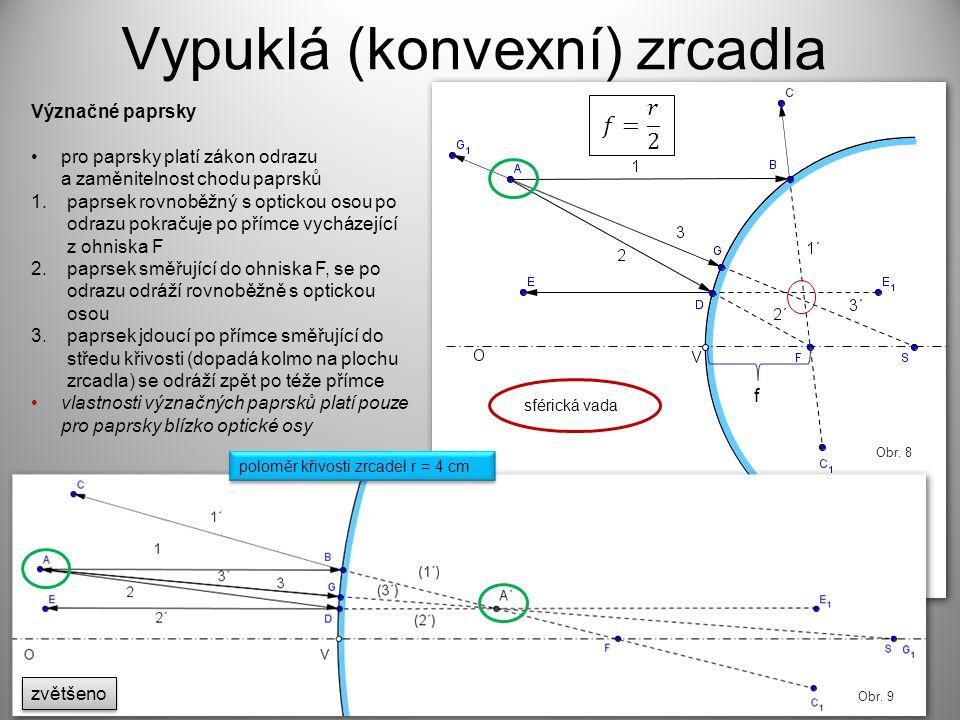 f Vypuklá (konvexní) zrcadla Význačné paprsky pro paprsky platí zákon odrazu a zaměnitelnost chodu paprsků 1.paprsek rovnoběžný s optickou osou po odrazu pokračuje po přímce vycházející z ohniska F 2.paprsek směřující do ohniska F, se po odrazu odráží rovnoběžně s optickou osou 3.paprsek jdoucí po přímce směřující do středu křivosti (dopadá kolmo na plochu zrcadla) se odráží zpět po téže přímce vlastnosti význačných paprsků platí pouze pro paprsky blízko optické osy Obr.