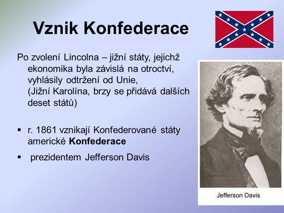 Vznik Konfederace Po zvolení Lincolna – jižní státy, jejichž ekonomika byla závislá na otroctví, vyhlásily odtržení od Unie, (Jižní Karolína, brzy se