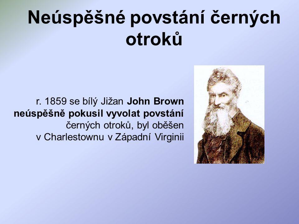 Neúspěšné povstání černých otroků r. 1859 se bílý Jižan John Brown neúspěšně pokusil vyvolat povstání černých otroků, byl oběšen v Charlestownu v Zápa