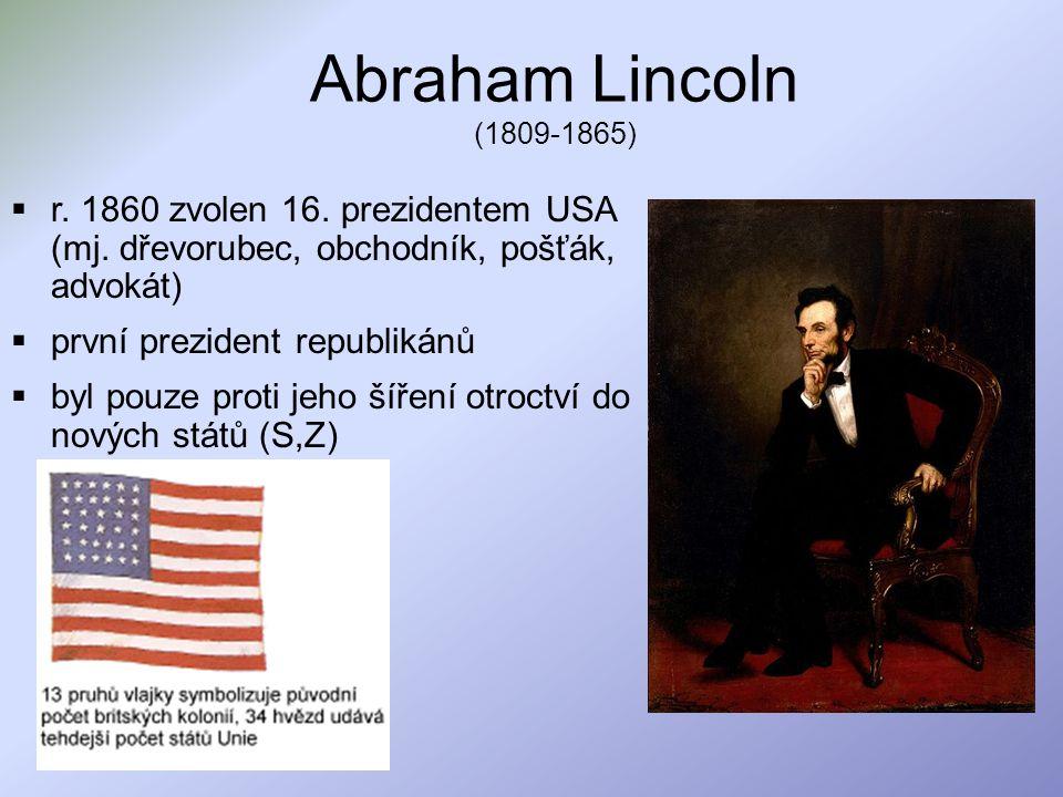 Abraham Lincoln (1809-1865)  r. 1860 zvolen 16. prezidentem USA (mj. dřevorubec, obchodník, pošťák, advokát)  první prezident republikánů  byl pouz