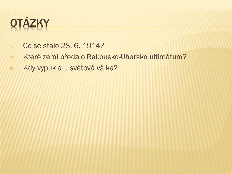 1. Co se stalo 28. 6. 1914? 2. Které zemi předalo Rakousko-Uhersko ultimátum? 3. Kdy vypukla I. světová válka?