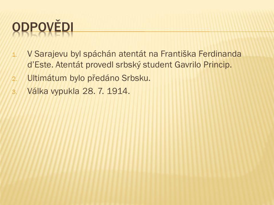 1. V Sarajevu byl spáchán atentát na Františka Ferdinanda d'Este. Atentát provedl srbský student Gavrilo Princip. 2. Ultimátum bylo předáno Srbsku. 3.