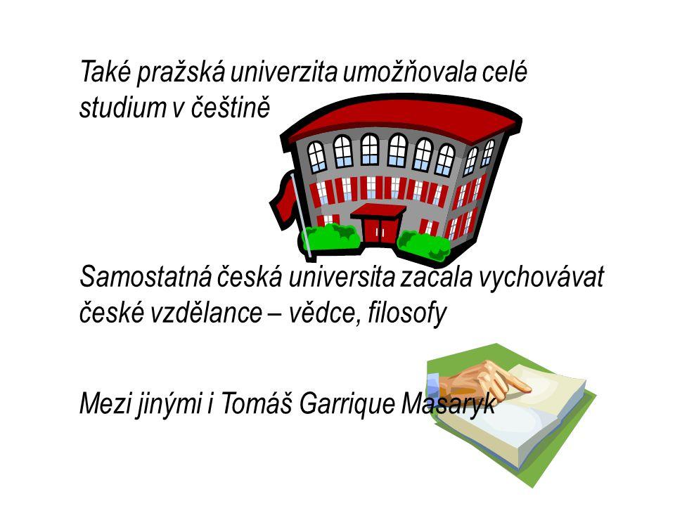 Také pražská univerzita umožňovala celé studium v češtině Samostatná česká universita začala vychovávat české vzdělance – vědce, filosofy Mezi jinými i Tomáš Garrique Masaryk