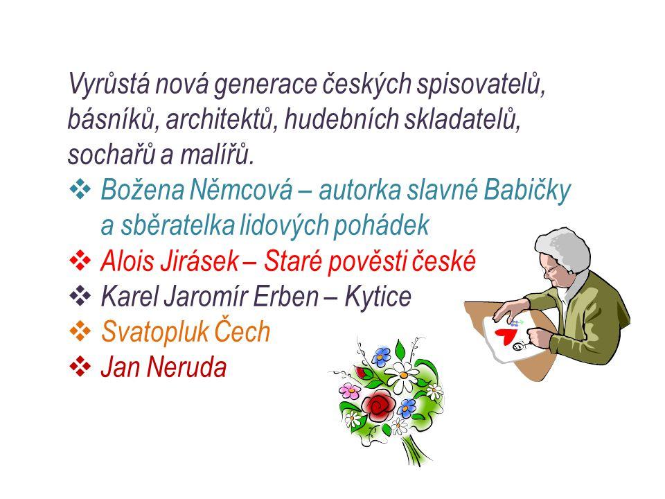 Vyrůstá nová generace českých spisovatelů, básníků, architektů, hudebních skladatelů, sochařů a malířů.  Božena Němcová – autorka slavné Babičky a sb