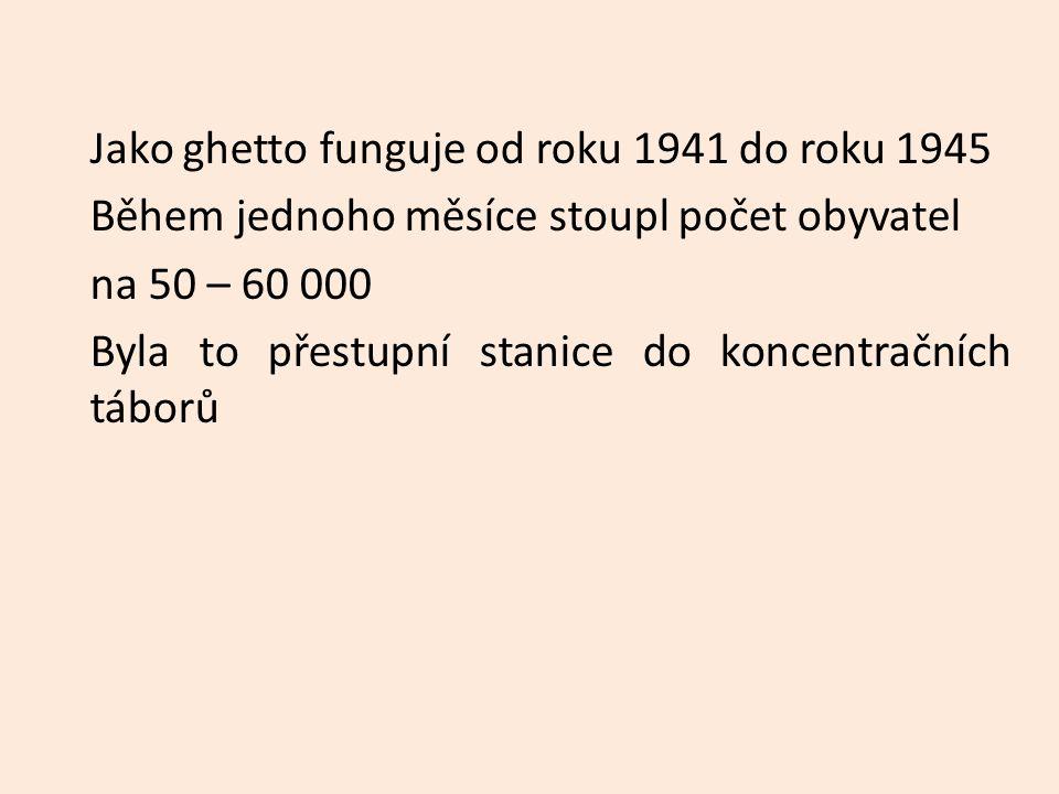 Jako ghetto funguje od roku 1941 do roku 1945 Během jednoho měsíce stoupl počet obyvatel na 50 – 60 000 Byla to přestupní stanice do koncentračních táborů