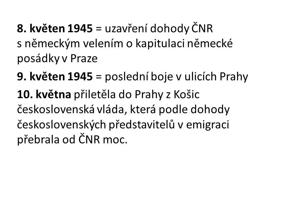 8. květen 1945 = uzavření dohody ČNR s německým velením o kapitulaci německé posádky v Praze 9. květen 1945 = poslední boje v ulicích Prahy 10. května