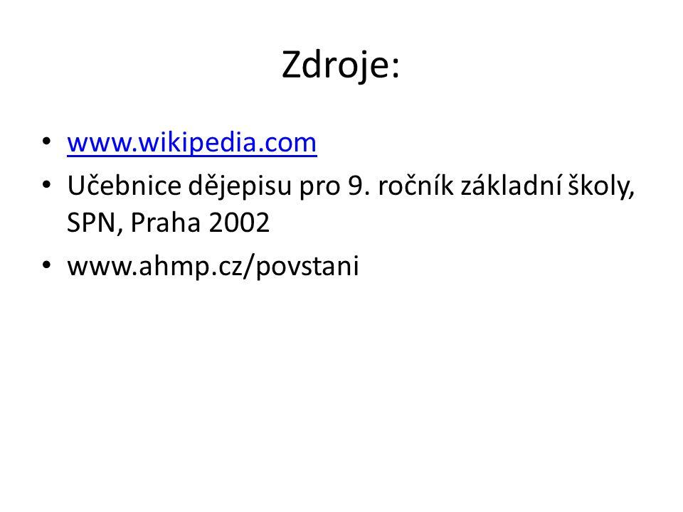 Zdroje: www.wikipedia.com Učebnice dějepisu pro 9. ročník základní školy, SPN, Praha 2002 www.ahmp.cz/povstani