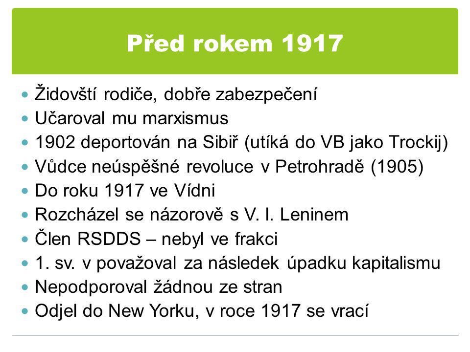 Před rokem 1917 Židovští rodiče, dobře zabezpečení Učaroval mu marxismus 1902 deportován na Sibiř (utíká do VB jako Trockij) Vůdce neúspěšné revoluce v Petrohradě (1905) Do roku 1917 ve Vídni Rozcházel se názorově s V.