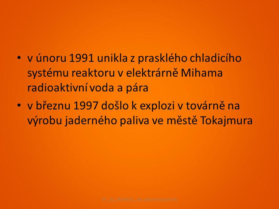 v únoru 1991 unikla z prasklého chladicího systému reaktoru v elektrárně Mihama radioaktivní voda a pára v březnu 1997 došlo k explozi v továrně na vý