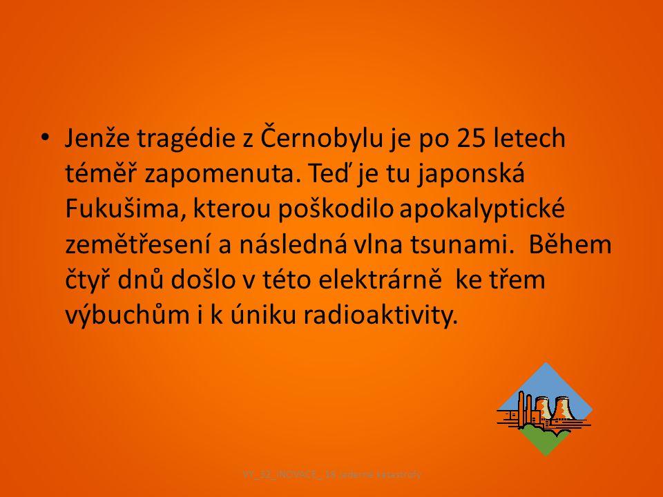 Jenže tragédie z Černobylu je po 25 letech téměř zapomenuta. Teď je tu japonská Fukušima, kterou poškodilo apokalyptické zemětřesení a následná vlna t
