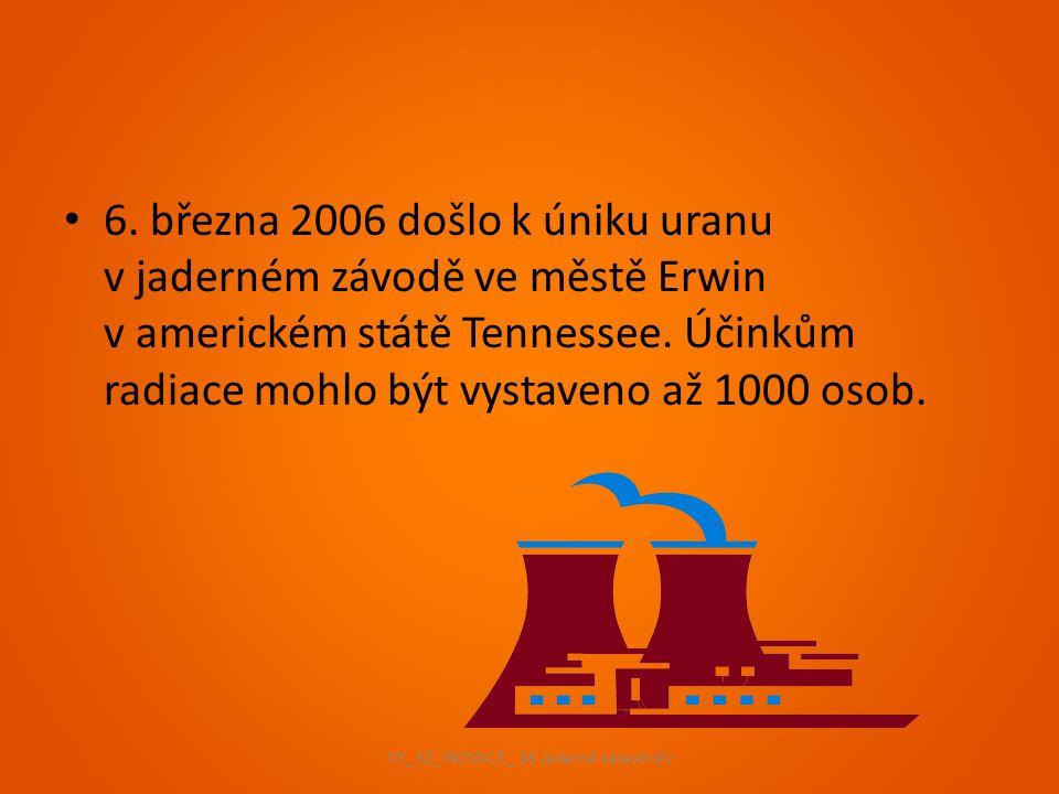 v únoru 1991 unikla z prasklého chladicího systému reaktoru v elektrárně Mihama radioaktivní voda a pára v březnu 1997 došlo k explozi v továrně na výrobu jaderného paliva ve městě Tokajmura VY_32_INOVACE_ 18 Jaderné katastrofy