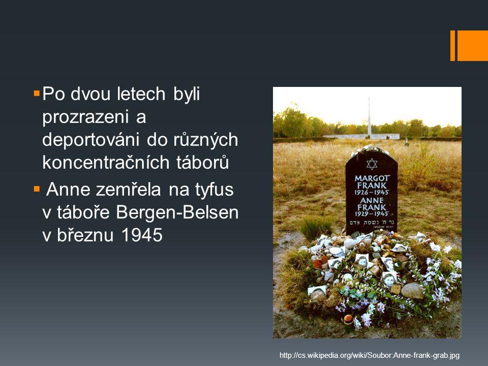  Po dvou letech byli prozrazeni a deportováni do různých koncentračních táborů  Anne zemřela na tyfus v táboře Bergen-Belsen v březnu 1945 http://cs
