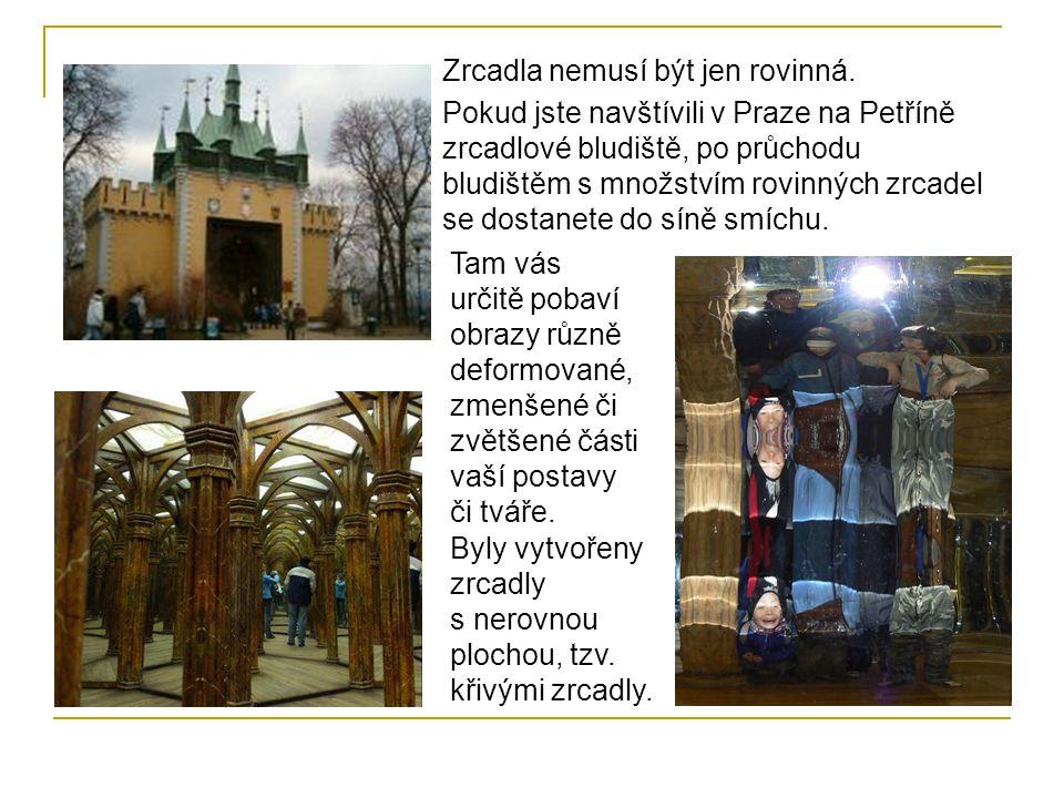 Zrcadla nemusí být jen rovinná. Pokud jste navštívili v Praze na Petříně zrcadlové bludiště, po průchodu bludištěm s množstvím rovinných zrcadel se do