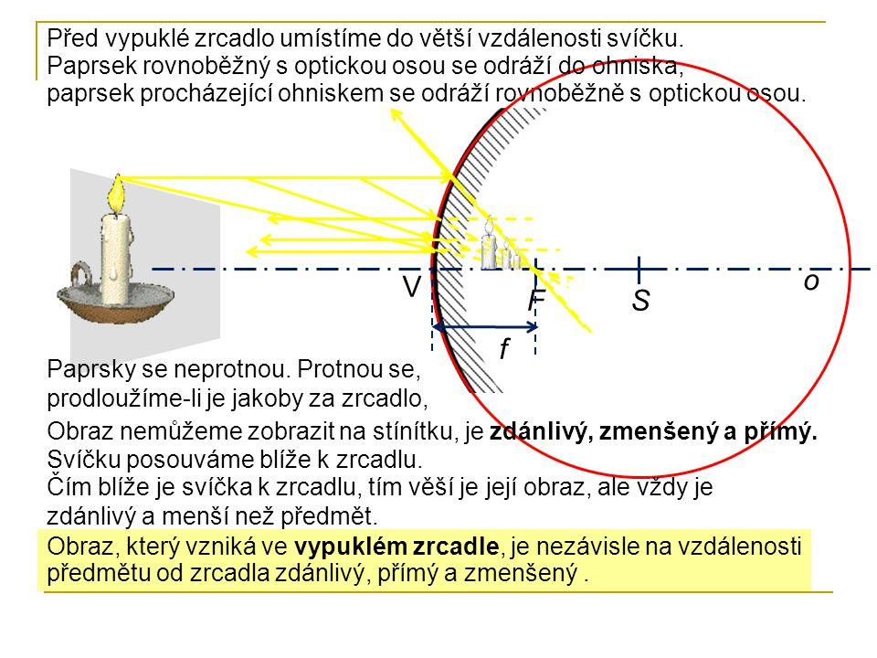 paprsek procházející ohniskem se odráží rovnoběžně s optickou osou. o V SF f Před vypuklé zrcadlo umístíme do větší vzdálenosti svíčku. Paprsek rovnob