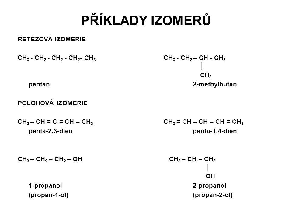 PŘÍKLADY IZOMERŮ ŘETĚZOVÁ IZOMERIE CH 3 - CH 2 - CH 2 - CH 2 - CH 3 CH 3 - CH 2 – CH - CH 3 │ CH 3 pentan2-methylbutan POLOHOVÁ IZOMERIE CH 3 – CH = C = CH – CH 3 CH 2 = CH – CH – CH = CH 2 penta-2,3-dienpenta-1,4-dien CH 3 – CH 2 – CH 2 – OH CH 3 – CH – CH 3 │ OH 1-propanol2-propanol (propan-1-ol)(propan-2-ol)