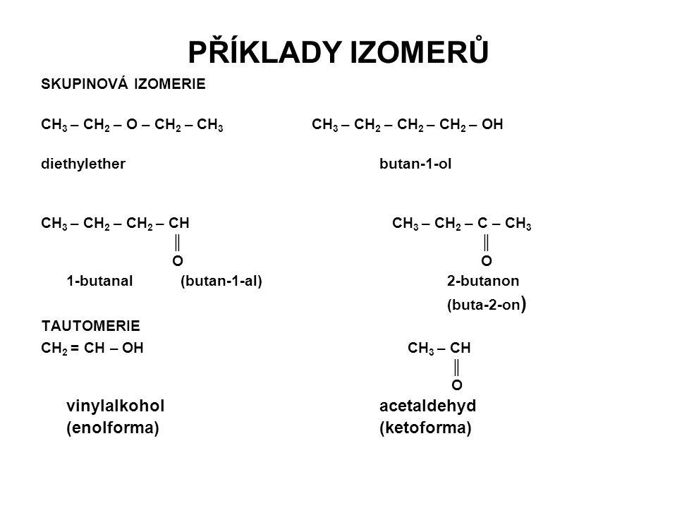 PŘÍKLADY IZOMERŮ SKUPINOVÁ IZOMERIE CH 3 – CH 2 – O – CH 2 – CH 3 CH 3 – CH 2 – CH 2 – CH 2 – OH diethyletherbutan-1-ol CH 3 – CH 2 – CH 2 – CH CH 3 – CH 2 – C – CH 3 ║ ║ O O 1-butanal (butan-1-al) 2-butanon (buta-2-on ) TAUTOMERIE CH 2 = CH – OH CH 3 – CH ║ O vinylalkoholacetaldehyd (enolforma)(ketoforma)