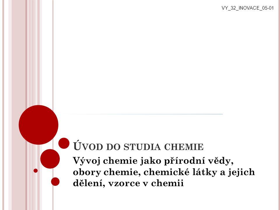 Ú VOD DO STUDIA CHEMIE Vývoj chemie jako přírodní vědy, obory chemie, chemické látky a jejich dělení, vzorce v chemii VY_32_INOVACE_05-01