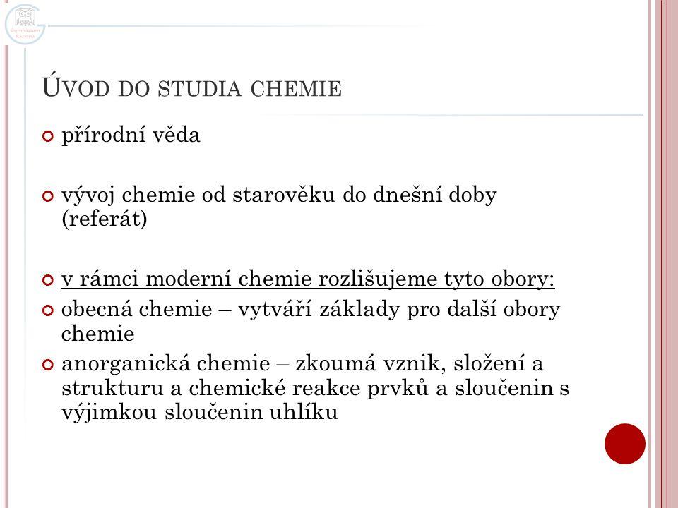Ú VOD DO STUDIA CHEMIE přírodní věda vývoj chemie od starověku do dnešní doby (referát) v rámci moderní chemie rozlišujeme tyto obory: obecná chemie –