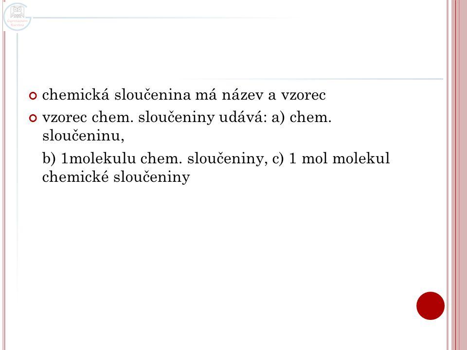 Vzorce chemických sloučenin stechiometrický neboli empirický vzorec - udává vzájemný poměr atomů v molekule, zápis do závorek, atomy prvků se zapisují v abecedním pořadí ethan - (CH 3 ) 2 molekulový vzorec – udává druh a počet atomů prvků v molekule sloučeniny ethan - C 2 H 6