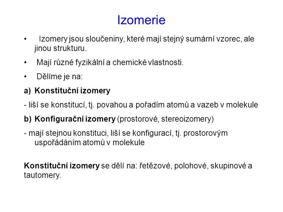 Izomerie Izomery jsou sloučeniny, které mají stejný sumární vzorec, ale jinou strukturu. Mají různé fyzikální a chemické vlastnosti. Dělíme je na: a)K