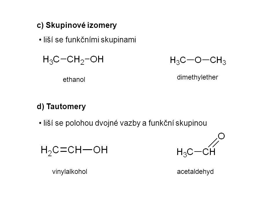 c) Skupinové izomery d) Tautomery liší se funkčními skupinami liší se polohou dvojné vazby a funkční skupinou ethanol dimethylether vinylalkoholacetaldehyd