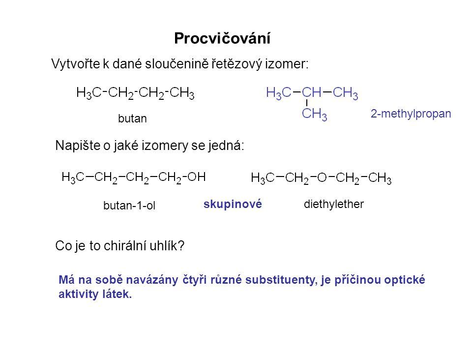Procvičování Vytvořte k dané sloučenině řetězový izomer: Napište o jaké izomery se jedná: Co je to chirální uhlík? Má na sobě navázány čtyři různé sub