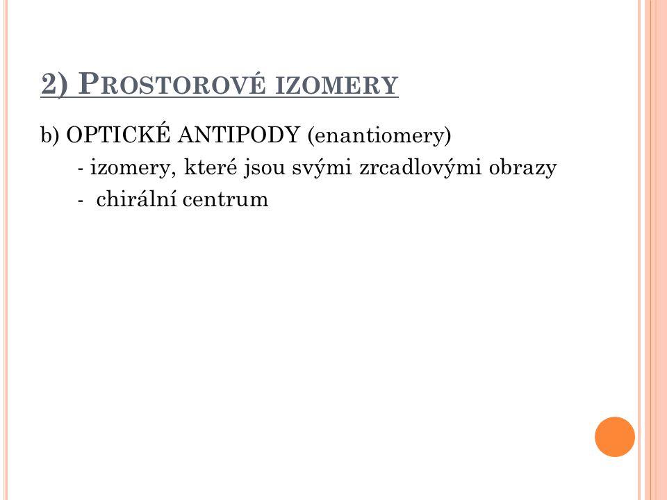 2) P ROSTOROVÉ IZOMERY b) OPTICKÉ ANTIPODY (enantiomery) - izomery, které jsou svými zrcadlovými obrazy - chirální centrum