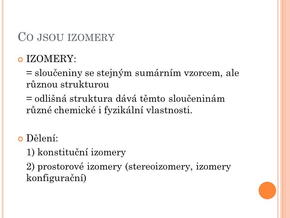 C O JSOU IZOMERY IZOMERY: = sloučeniny se stejným sumárním vzorcem, ale různou strukturou = odlišná struktura dává těmto sloučeninám různé chemické i