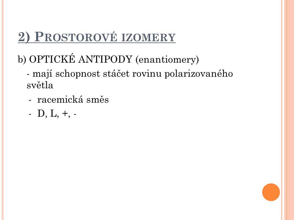 2) P ROSTOROVÉ IZOMERY b) OPTICKÉ ANTIPODY (enantiomery) - mají schopnost stáčet rovinu polarizovaného světla - racemická směs - D, L, +, -