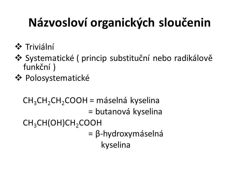 Názvosloví organických sloučenin  Triviální  Systematické ( princip substituční nebo radikálově funkční )  Polosystematické CH 3 CH 2 CH 2 COOH = m