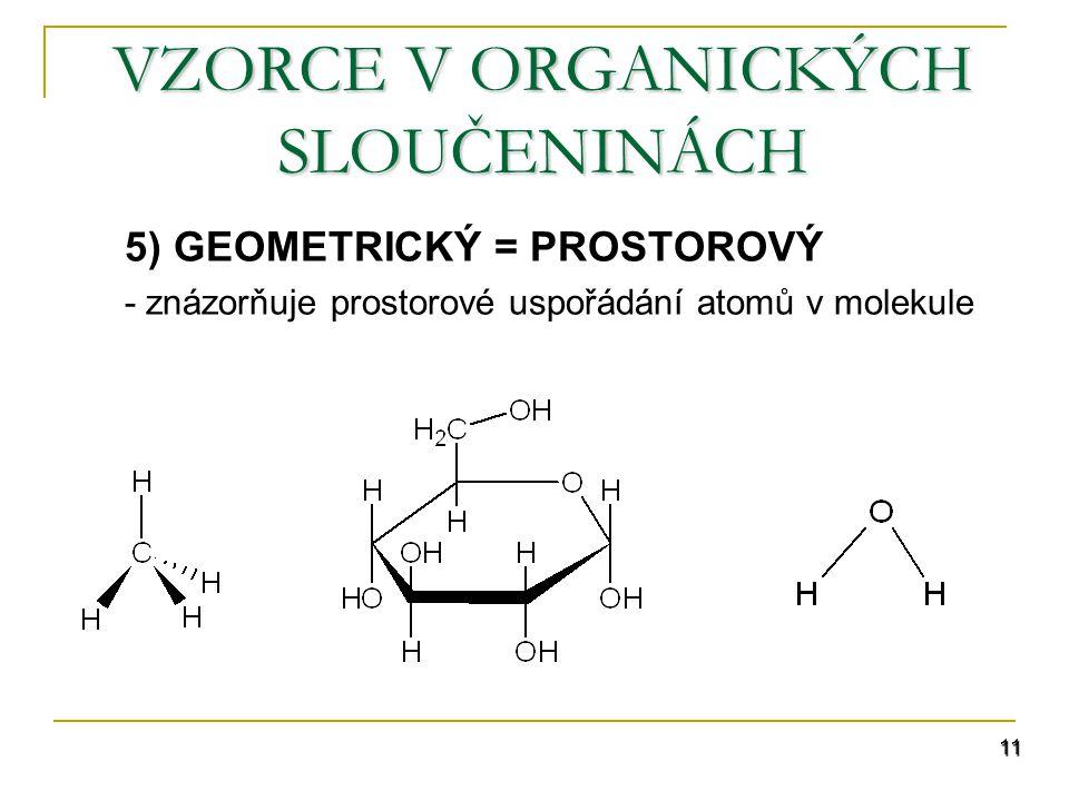 11 VZORCE V ORGANICKÝCH SLOUČENINÁCH 5) GEOMETRICKÝ = PROSTOROVÝ - znázorňuje prostorové uspořádání atomů v molekule