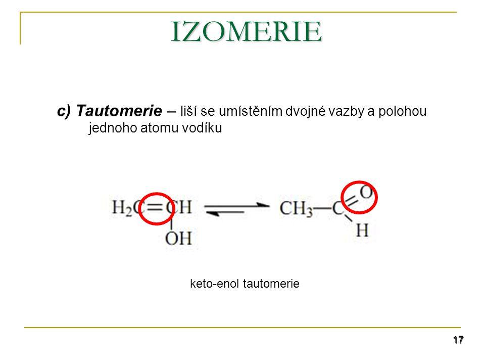 17 IZOMERIE c) Tautomerie – liší se umístěním dvojné vazby a polohou jednoho atomu vodíku keto-enol tautomerie