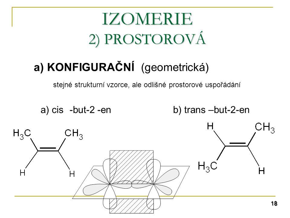 18 IZOMERIE 2) PROSTOROVÁ a) KONFIGURAČNÍ (geometrická) stejné strukturní vzorce, ale odlišné prostorové uspořádání b) trans –but-2-ena) cis-but-2 -en