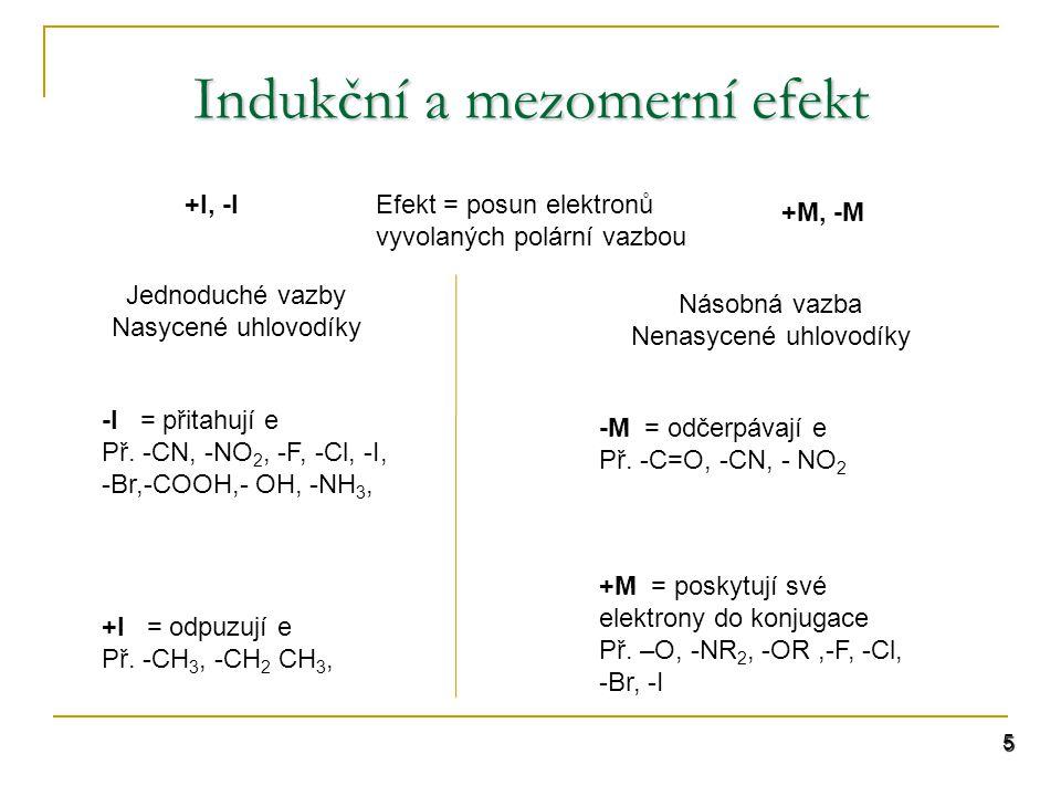 Indukční a mezomerní efekt 5 +I, -I +M, -M Efekt = posun elektronů vyvolaných polární vazbou Jednoduché vazby Nasycené uhlovodíky Násobná vazba Nenasycené uhlovodíky -I = přitahují e Př.