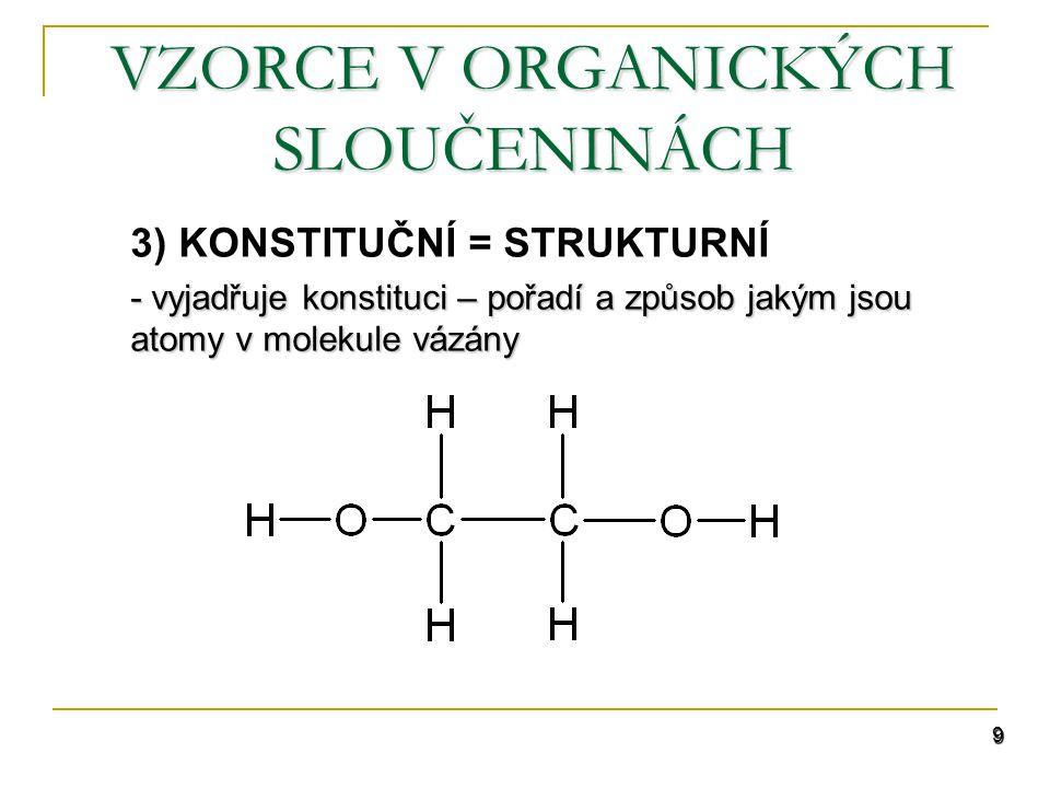 9 VZORCE V ORGANICKÝCH SLOUČENINÁCH 3) KONSTITUČNÍ = STRUKTURNÍ - vyjadřuje konstituci – pořadí a způsob jakým jsou atomy v molekule vázány