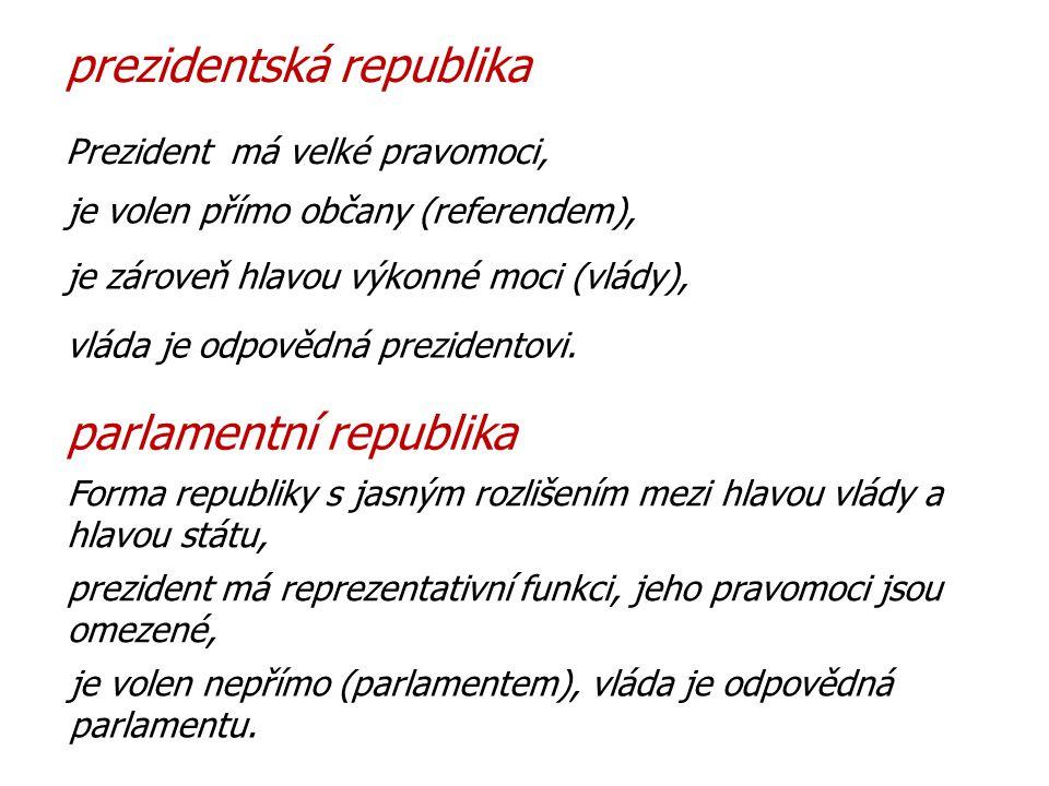 Forma republiky s jasným rozlišením mezi hlavou vlády a hlavou státu, prezident má reprezentativní funkci, jeho pravomoci jsou omezené, Prezident má velké pravomoci, parlamentní republika prezidentská republika je volen přímo občany (referendem), je zároveň hlavou výkonné moci (vlády), vláda je odpovědná prezidentovi.