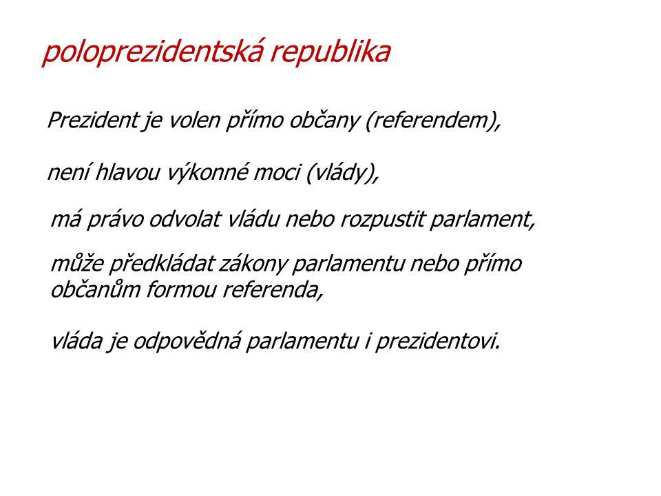 poloprezidentská republika Prezident je volen přímo občany (referendem), není hlavou výkonné moci (vlády), vláda je odpovědná parlamentu i prezidentovi.