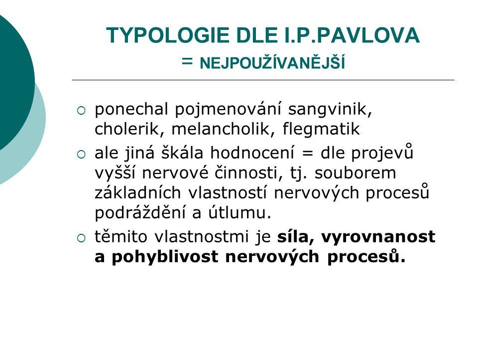 TYPOLOGIE DLE I.P.PAVLOVA = NEJPOUŽÍVANĚJŠÍ  ponechal pojmenování sangvinik, cholerik, melancholik, flegmatik  ale jiná škála hodnocení = dle projevů vyšší nervové činnosti, tj.