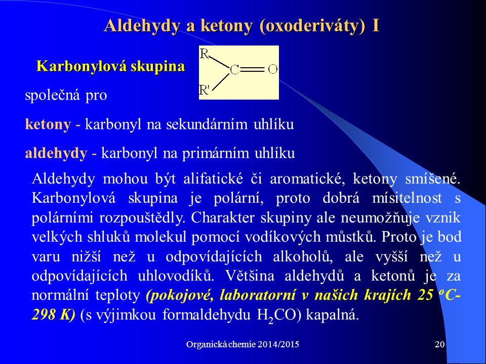 Organická chemie 2014/201520 Aldehydy a ketony (oxoderiváty) I Karbonylová skupina společná pro ketony - karbonyl na sekundárním uhlíku aldehydy - kar