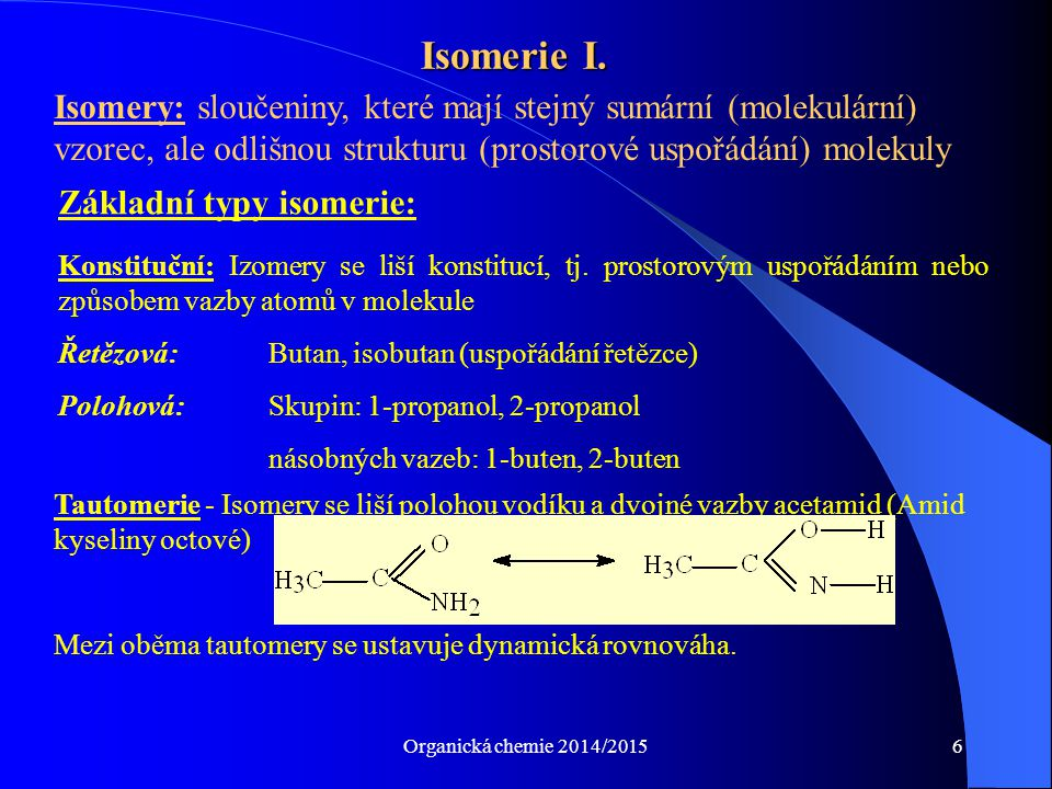 Organická chemie 2014/20156 Isomerie I. Isomery: sloučeniny, které mají stejný sumární (molekulární) vzorec, ale odlišnou strukturu (prostorové uspořá