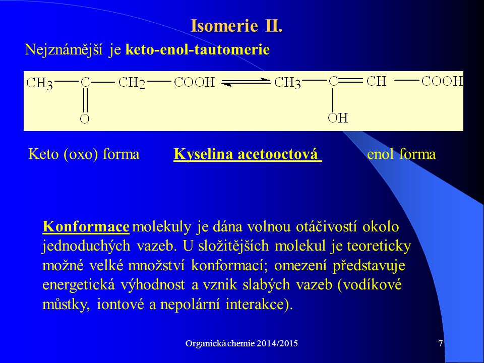 Organická chemie 2014/20157 Isomerie II. Keto (oxo) formaKyselina acetooctová enol forma Nejznámější je keto-enol-tautomerie Konformace molekuly je dá