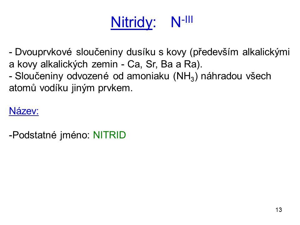 13 Nitridy: N -III - Dvouprvkové sloučeniny dusíku s kovy (především alkalickými a kovy alkalických zemin - Ca, Sr, Ba a Ra). - Sloučeniny odvozené od
