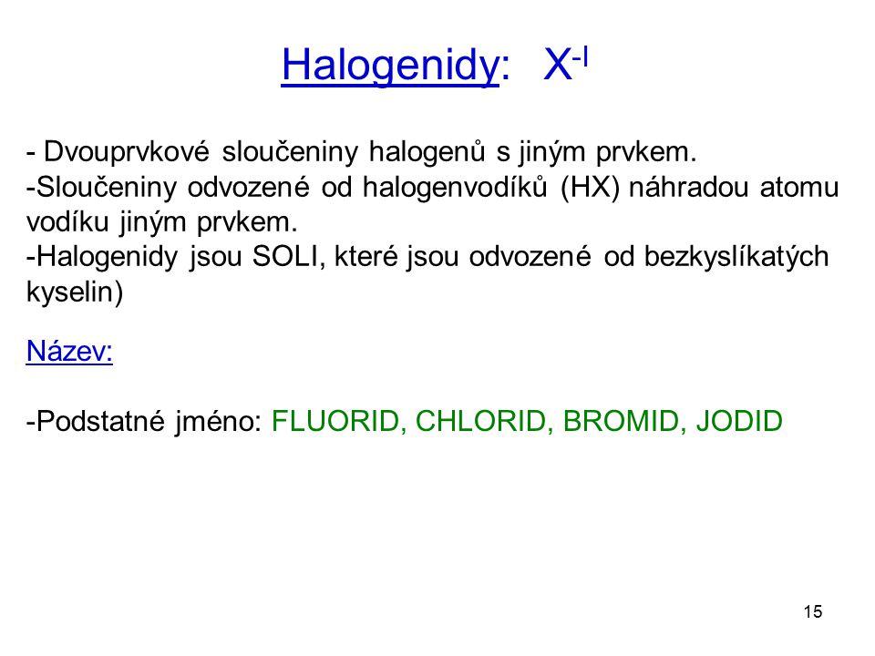 15 Halogenidy: X -I - Dvouprvkové sloučeniny halogenů s jiným prvkem. -Sloučeniny odvozené od halogenvodíků (HX) náhradou atomu vodíku jiným prvkem. -