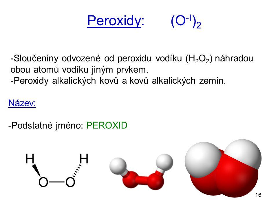 16 -Sloučeniny odvozené od peroxidu vodíku (H 2 O 2 ) náhradou obou atomů vodíku jiným prvkem. -Peroxidy alkalických kovů a kovů alkalických zemin. Pe