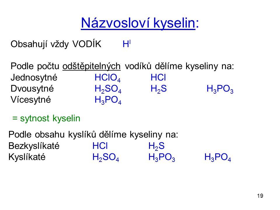 19 Obsahují vždy VODÍK H I Názvosloví kyselin: Podle počtu odštěpitelných vodíků dělíme kyseliny na: JednosytnéHClO 4 HCl Dvousytné H 2 SO 4 H 2 SH 3