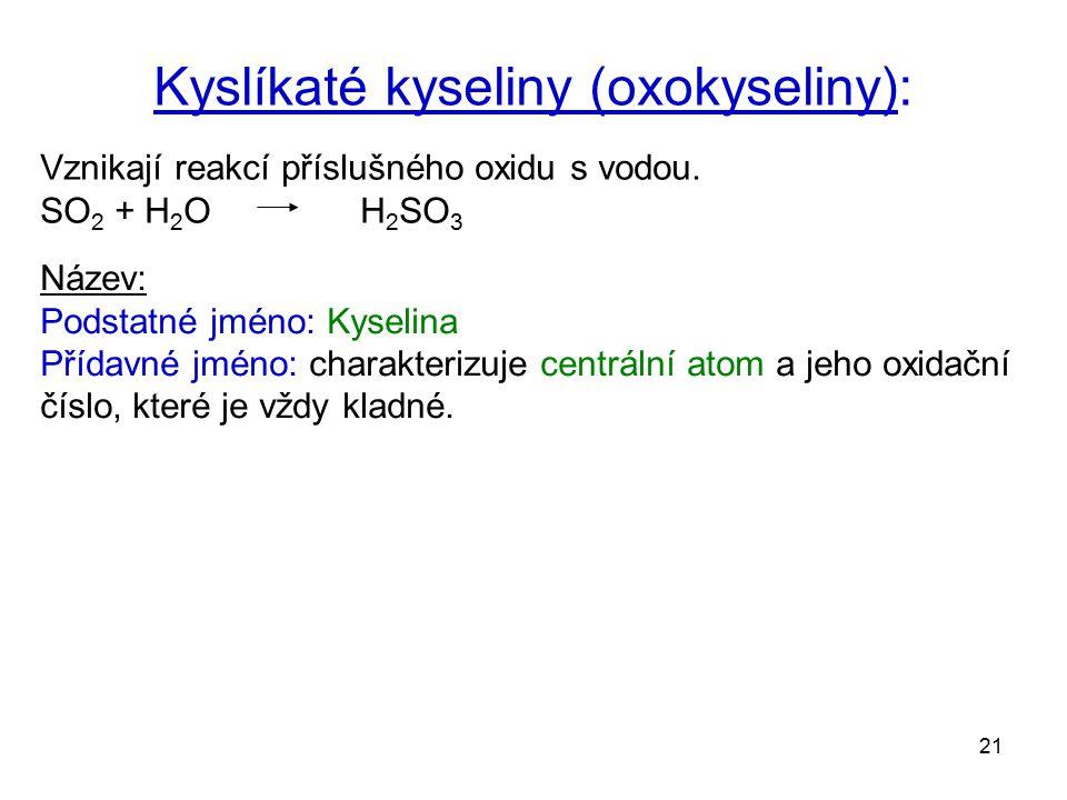 21 Kyslíkaté kyseliny (oxokyseliny): Vznikají reakcí příslušného oxidu s vodou. SO 2 + H 2 O H 2 SO 3 Název: Podstatné jméno: Kyselina Přídavné jméno: