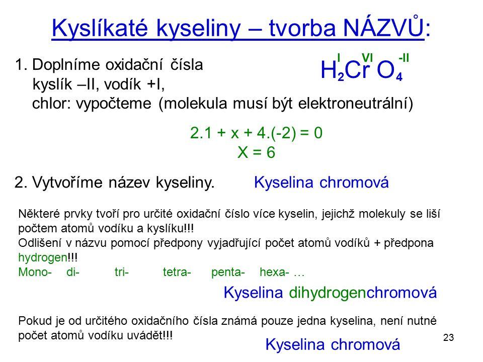 23 Kyslíkaté kyseliny – tvorba NÁZVŮ: 1. Doplníme oxidační čísla kyslík –II, vodík +I, chlor: vypočteme (molekula musí být elektroneutrální) H Cr O 2.